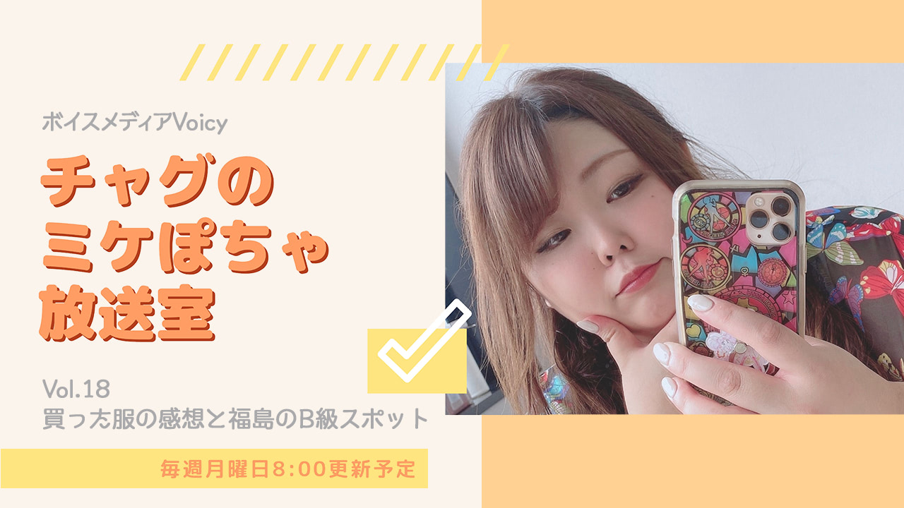 【音声あり】チャグの『ミケぽちゃ放送室』~買った服の感想と福島のB級スポット編~