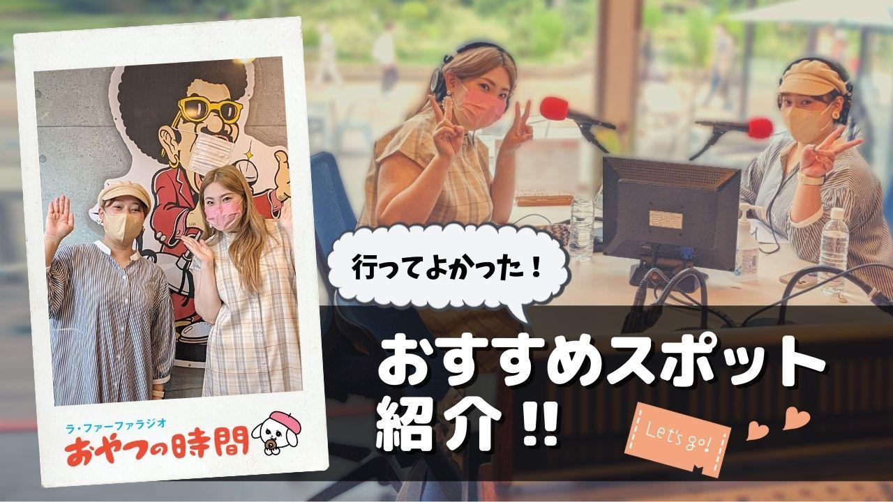 【動画公開】行ってよかった!おすすめスポット紹介『ラファーファラジオ おやつの時間』#12(9/12放送分)